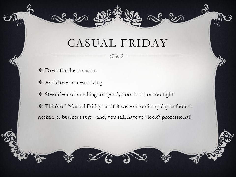 Dress for the occasion Avoid over-accessorizing Steer clear of anything too gaudy, too short, or too tight Think of Casual Friday as if it were an ord
