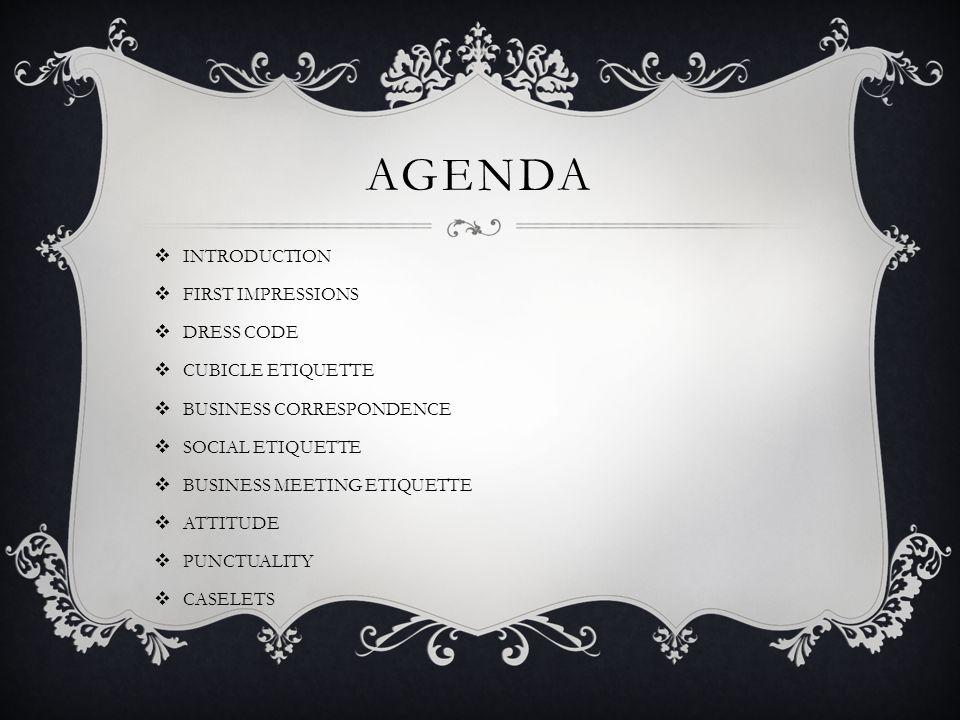 AGENDA INTRODUCTION FIRST IMPRESSIONS DRESS CODE CUBICLE ETIQUETTE BUSINESS CORRESPONDENCE SOCIAL ETIQUETTE BUSINESS MEETING ETIQUETTE ATTITUDE PUNCTU