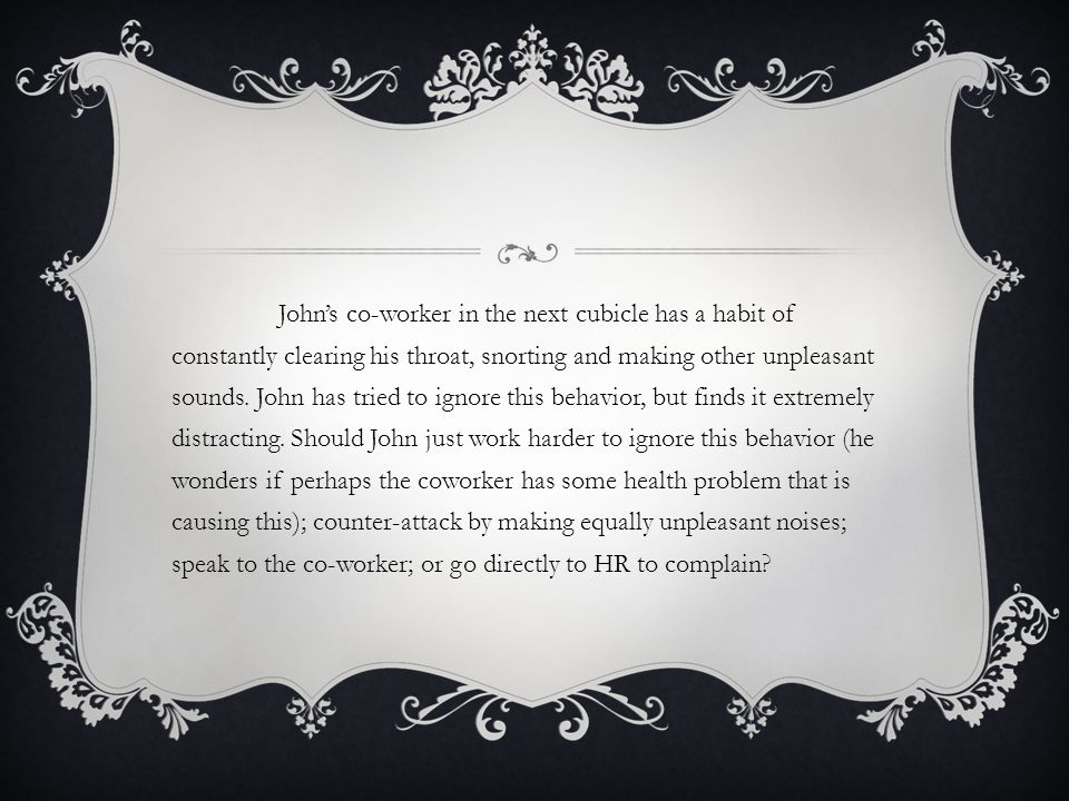 Johns co-worker in the next cubicle has a habit of constantly clearing his throat, snorting and making other unpleasant sounds. John has tried to igno