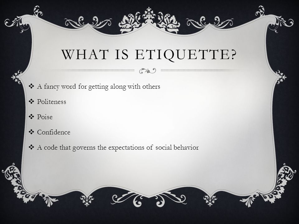 WHAT IS ETIQUETTE? A fancy word for getting along with others Politeness Poise Confidence A code that governs the expectations of social behavior