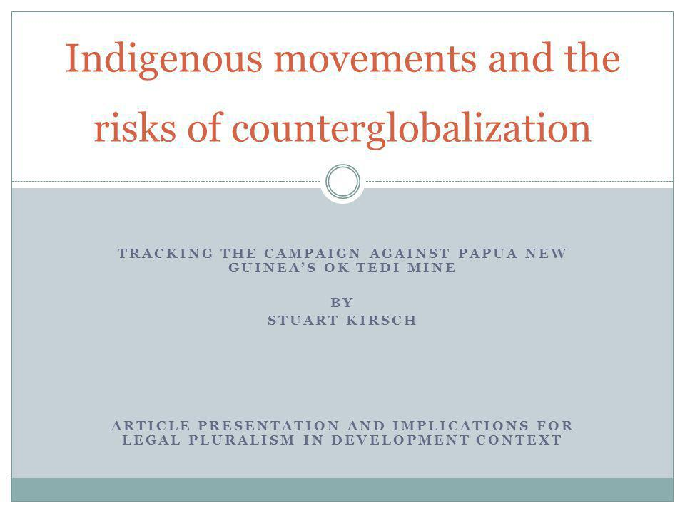 TRACKING THE CAMPAIGN AGAINST PAPUA NEW GUINEAS OK TEDI MINE BY STUART KIRSCH ARTICLE PRESENTATION AND IMPLICATIONS FOR LEGAL PLURALISM IN DEVELOPMENT CONTEXT Indigenous movements and the risks of counterglobalization