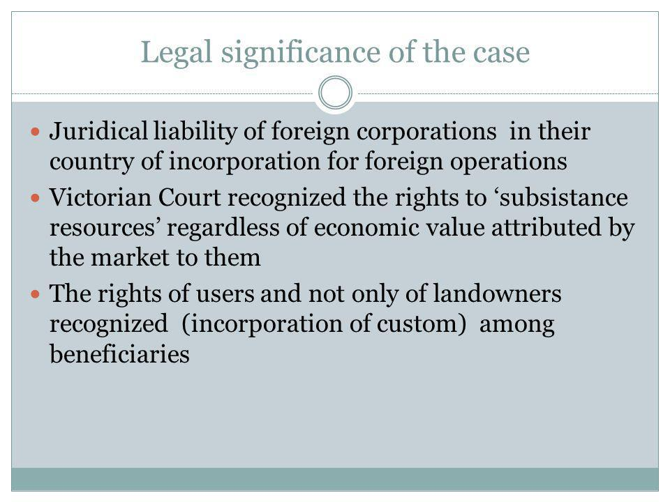 Legal significance of the case Juridical liability of foreign corporations in their country of incorporation for foreign operations Victorian Court recognized the rights to subsistance resources regardless of economic value attributed by the market to them The rights of users and not only of landowners recognized (incorporation of custom) among beneficiaries