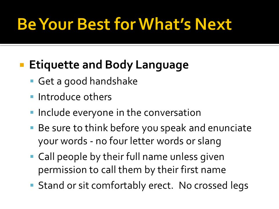 Etiquette and Body Language Get a good handshake Introduce others Include everyone in the conversation Be sure to think before you speak and enunciate your words - no four letter words or slang Call people by their full name unless given permission to call them by their first name Stand or sit comfortably erect.