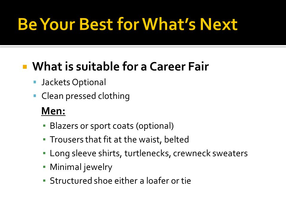 What is suitable for a Career Fair Jackets Optional Clean pressed clothing Men: Blazers or sport coats (optional) Trousers that fit at the waist, belted Long sleeve shirts, turtlenecks, crewneck sweaters Minimal jewelry Structured shoe either a loafer or tie