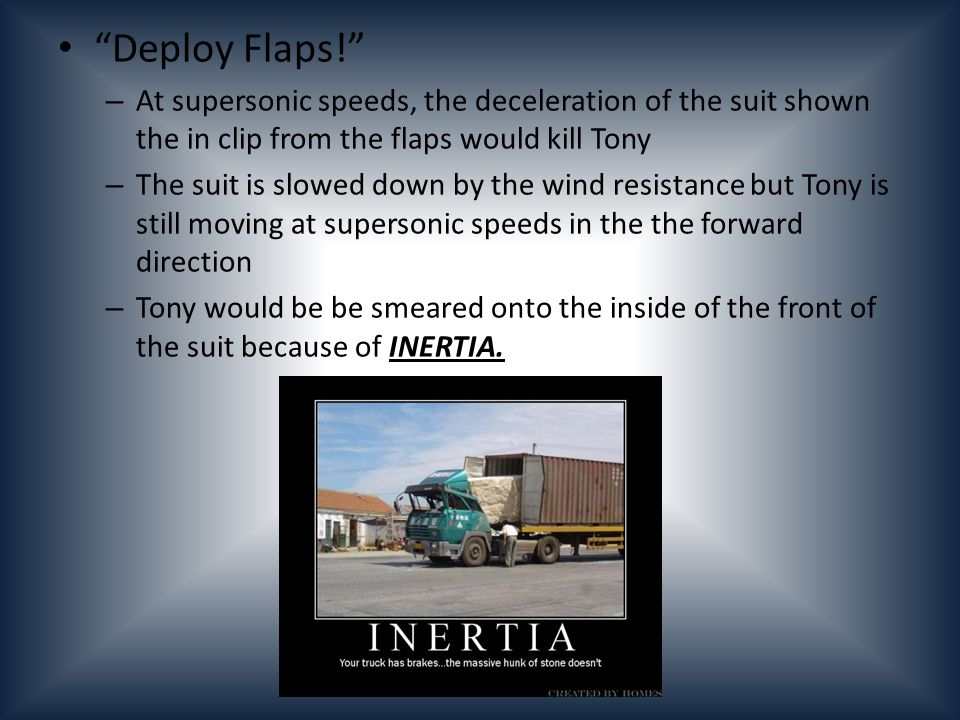 Deploy Flaps! – At supersonic speeds, the deceleration of the suit shown the in clip from the flaps would kill Tony – The suit is slowed down by the w