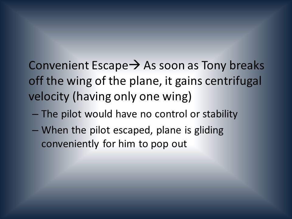 Convenient Escape As soon as Tony breaks off the wing of the plane, it gains centrifugal velocity (having only one wing) – The pilot would have no control or stability – When the pilot escaped, plane is gliding conveniently for him to pop out