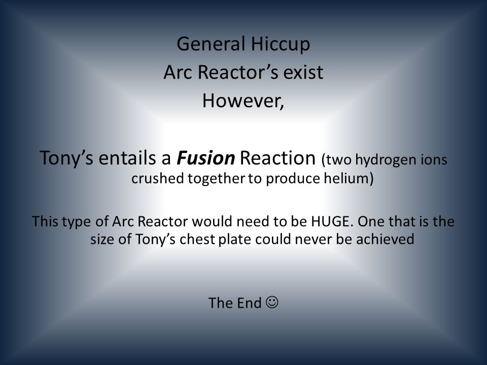 General Hiccup Arc Reactors exist However, Tonys entails a Fusion Reaction (two hydrogen ions crushed together to produce helium) This type of Arc Reactor would need to be HUGE.