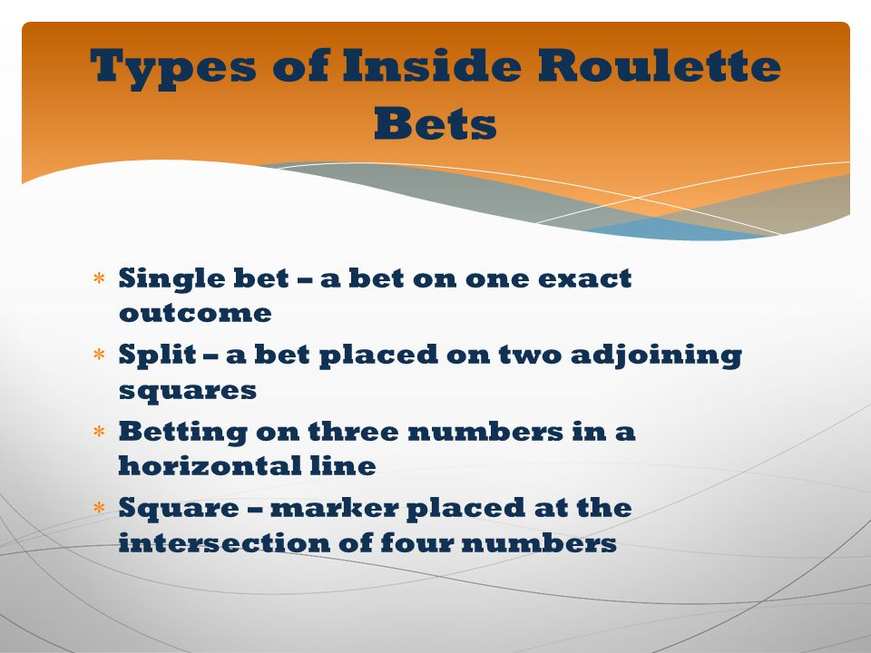 Single bet – a bet on one exact outcome Split – a bet placed on two adjoining squares Betting on three numbers in a horizontal line Square – marker pl