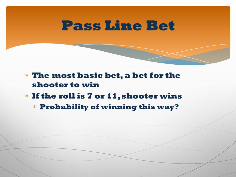 The most basic bet, a bet for the shooter to win If the roll is 7 or 11, shooter wins Probability of winning this way? Pass Line Bet
