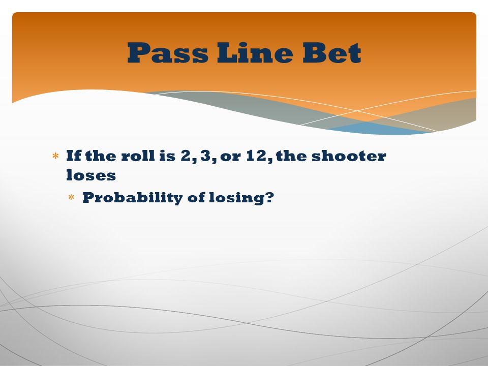 If the roll is 2, 3, or 12, the shooter loses Probability of losing? Pass Line Bet
