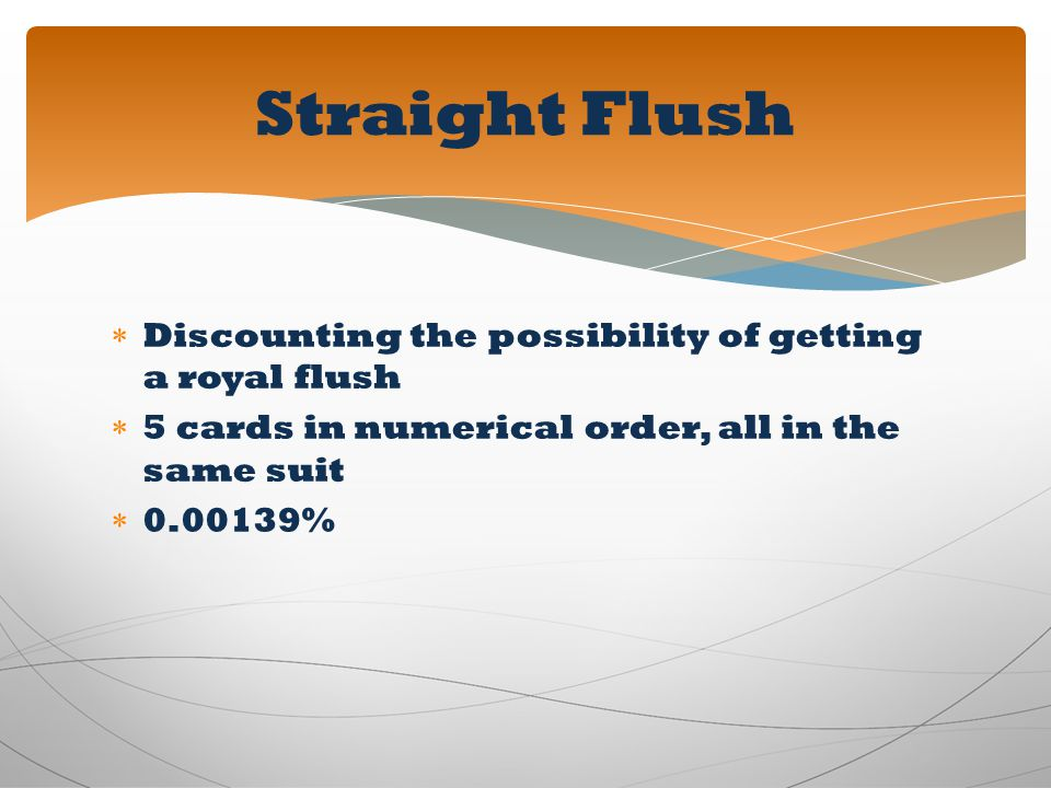 Discounting the possibility of getting a royal flush 5 cards in numerical order, all in the same suit 0.00139% Straight Flush