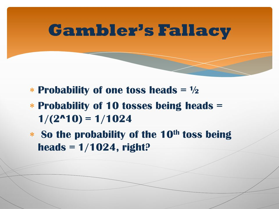 Probability of one toss heads = ½ Probability of 10 tosses being heads = 1/(2^10) = 1/1024 So the probability of the 10 th toss being heads = 1/1024,