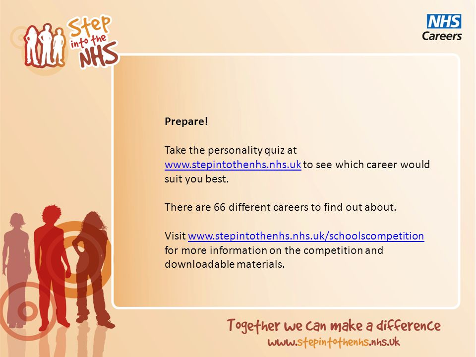 Prepare! Take the personality quiz at www.stepintothenhs.nhs.uk to see which career would suit you best. www.stepintothenhs.nhs.uk There are 66 differ