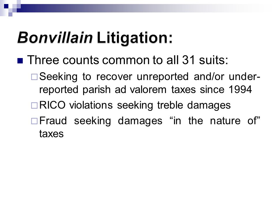 Three counts common to all 31 suits: Seeking to recover unreported and/or under- reported parish ad valorem taxes since 1994 RICO violations seeking treble damages Fraud seeking damages in the nature of taxes