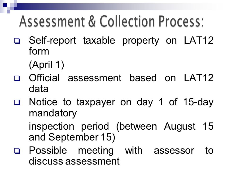 Self-report taxable property on LAT12 form (April 1) Official assessment based on LAT12 data Notice to taxpayer on day 1 of 15-day mandatory inspection period (between August 15 and September 15) Possible meeting with assessor to discuss assessment