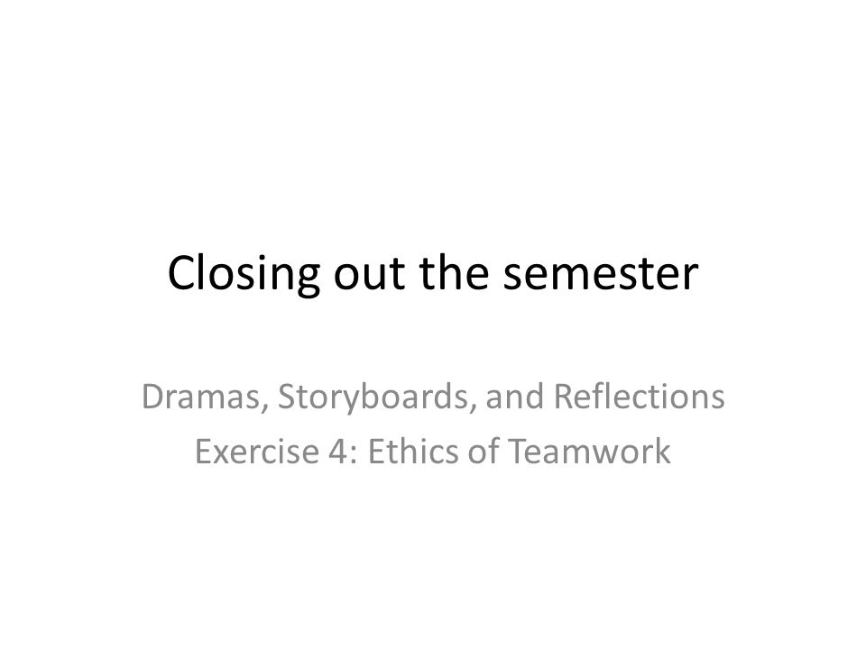 Closing out the semester Dramas, Storyboards, and Reflections Exercise 4: Ethics of Teamwork