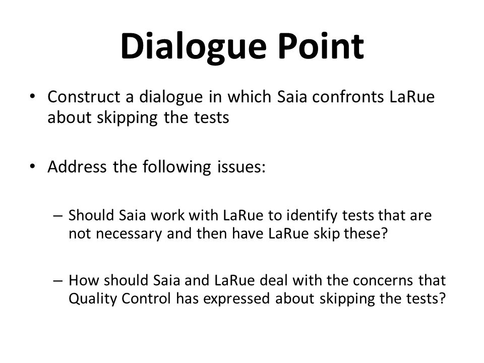 Dialogue Point Construct a dialogue in which Saia confronts LaRue about skipping the tests Address the following issues: – Should Saia work with LaRue