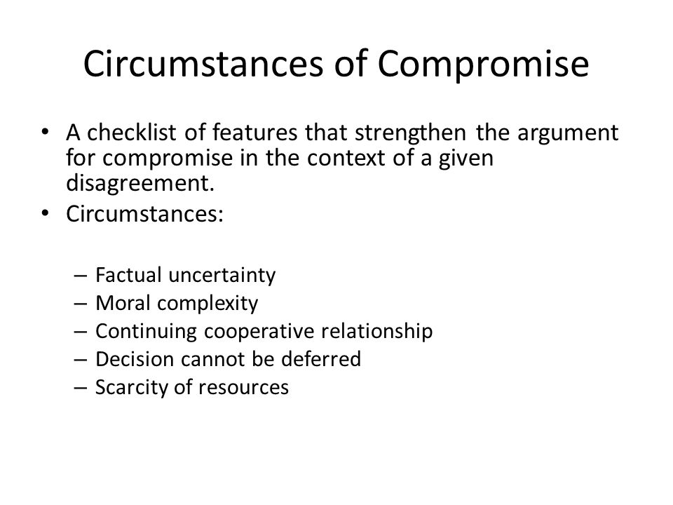 Circumstances of Compromise A checklist of features that strengthen the argument for compromise in the context of a given disagreement. Circumstances: