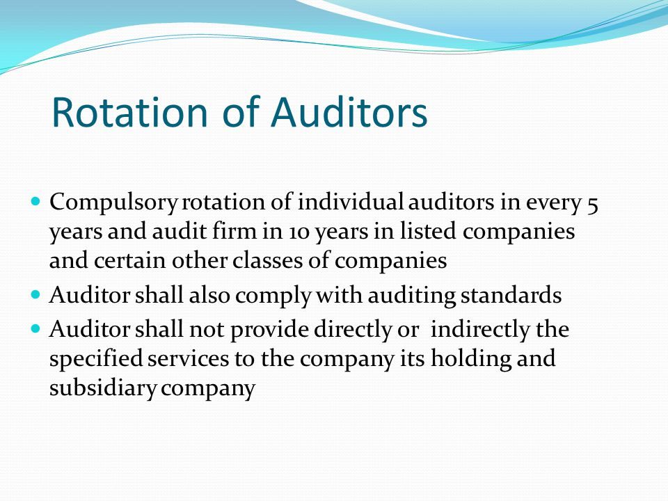 Rotation of Auditors Compulsory rotation of individual auditors in every 5 years and audit firm in 10 years in listed companies and certain other clas