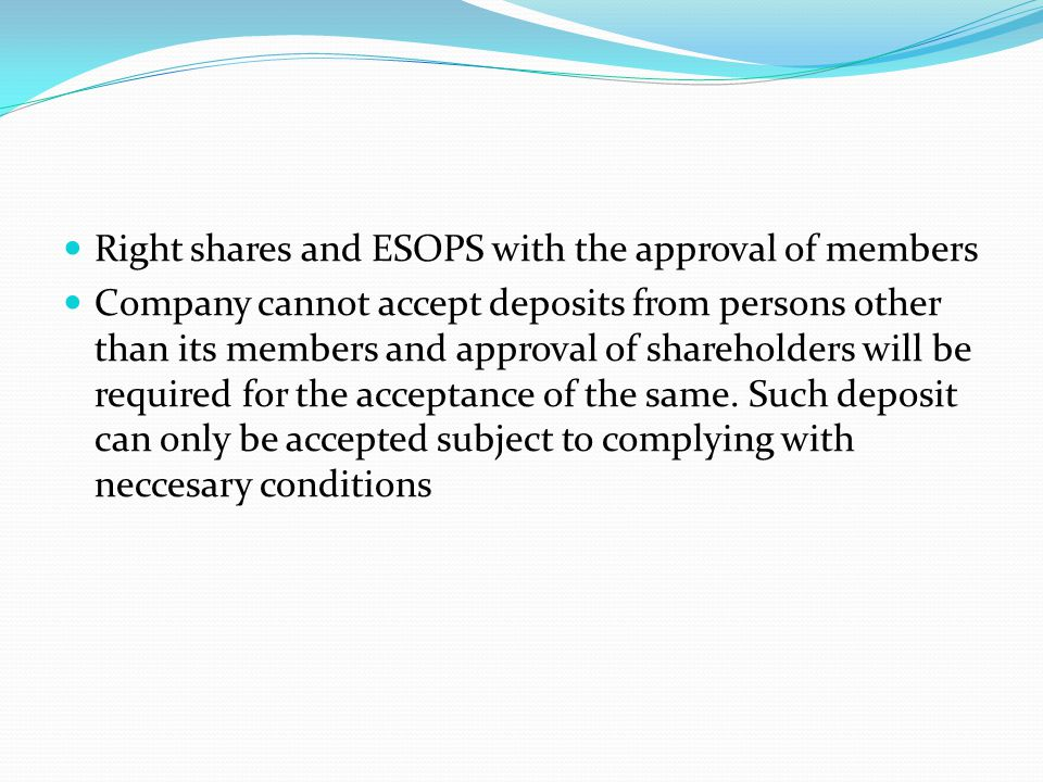 Right shares and ESOPS with the approval of members Company cannot accept deposits from persons other than its members and approval of shareholders wi