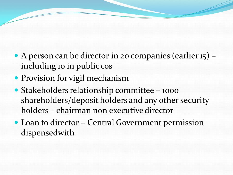 A person can be director in 20 companies (earlier 15) – including 10 in public cos Provision for vigil mechanism Stakeholders relationship committee –