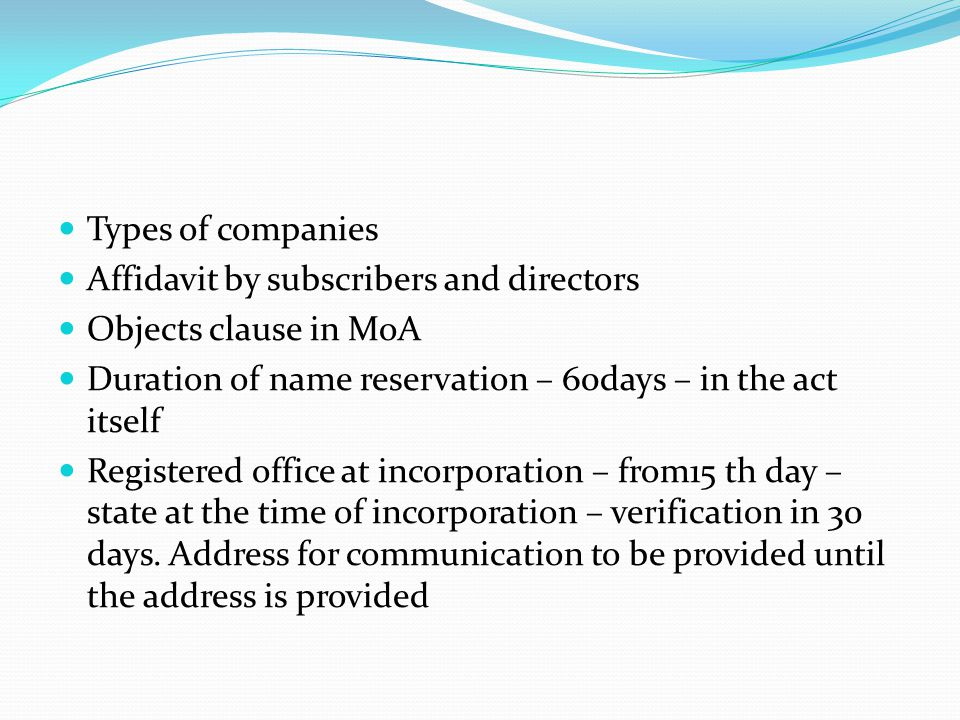 Types of companies Affidavit by subscribers and directors Objects clause in MoA Duration of name reservation – 60days – in the act itself Registered o