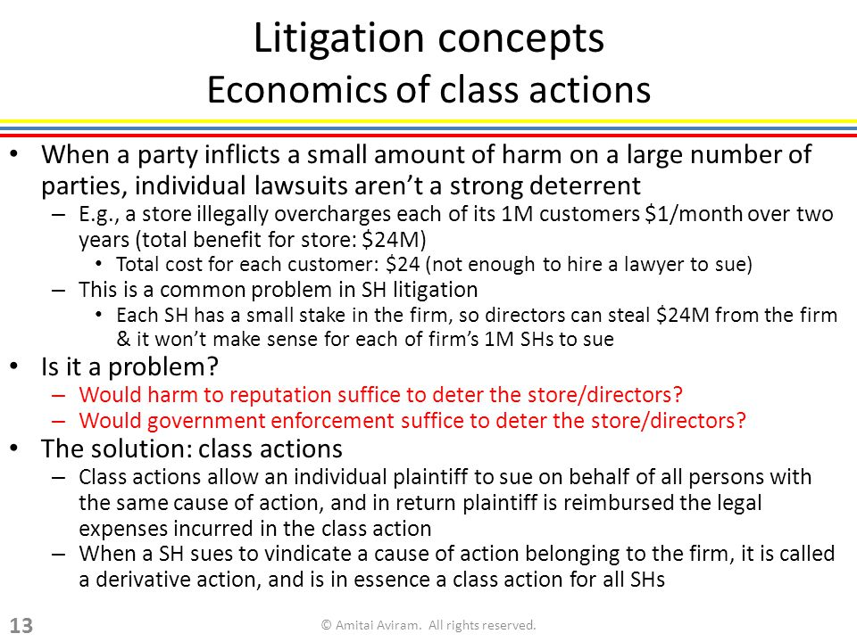 Litigation concepts Economics of class actions When a party inflicts a small amount of harm on a large number of parties, individual lawsuits arent a strong deterrent – E.g., a store illegally overcharges each of its 1M customers $1/month over two years (total benefit for store: $24M) Total cost for each customer: $24 (not enough to hire a lawyer to sue) – This is a common problem in SH litigation Each SH has a small stake in the firm, so directors can steal $24M from the firm & it wont make sense for each of firms 1M SHs to sue Is it a problem.