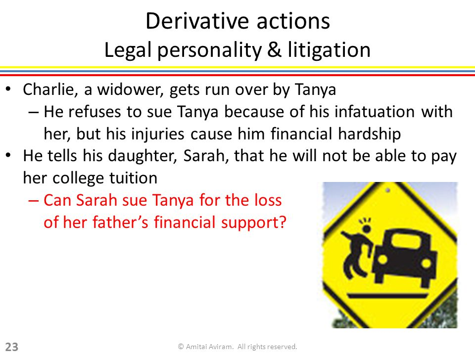 Derivative actions Legal personality & litigation Charlie, a widower, gets run over by Tanya – He refuses to sue Tanya because of his infatuation with her, but his injuries cause him financial hardship He tells his daughter, Sarah, that he will not be able to pay her college tuition – Can Sarah sue Tanya for the loss of her fathers financial support.