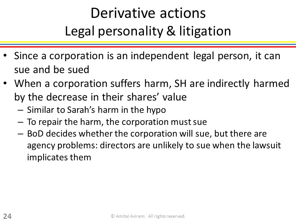 Since a corporation is an independent legal person, it can sue and be sued When a corporation suffers harm, SH are indirectly harmed by the decrease in their shares value – Similar to Sarahs harm in the hypo – To repair the harm, the corporation must sue – BoD decides whether the corporation will sue, but there are agency problems: directors are unlikely to sue when the lawsuit implicates them Derivative actions Legal personality & litigation © Amitai Aviram.