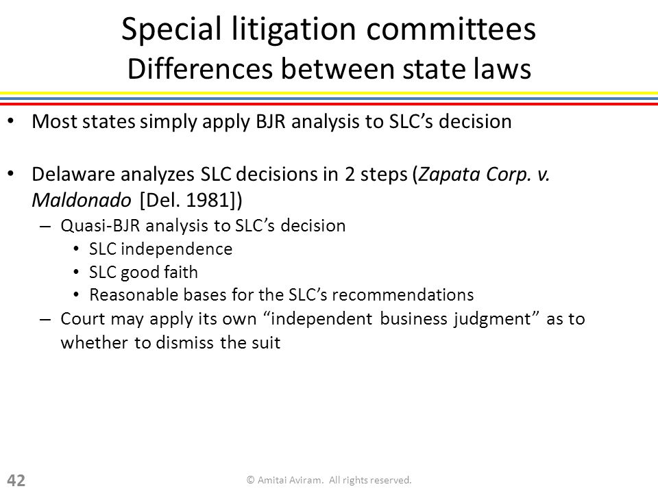 Special litigation committees Differences between state laws Most states simply apply BJR analysis to SLCs decision Delaware analyzes SLC decisions in 2 steps (Zapata Corp.