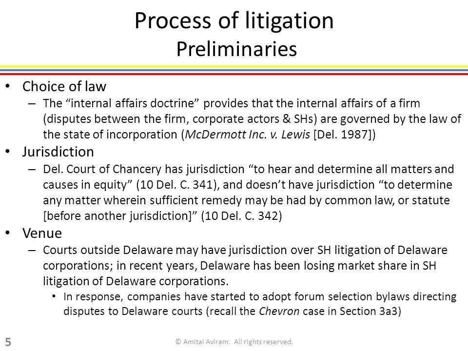 Process of litigation Preliminaries Choice of law – The internal affairs doctrine provides that the internal affairs of a firm (disputes between the firm, corporate actors & SHs) are governed by the law of the state of incorporation (McDermott Inc.