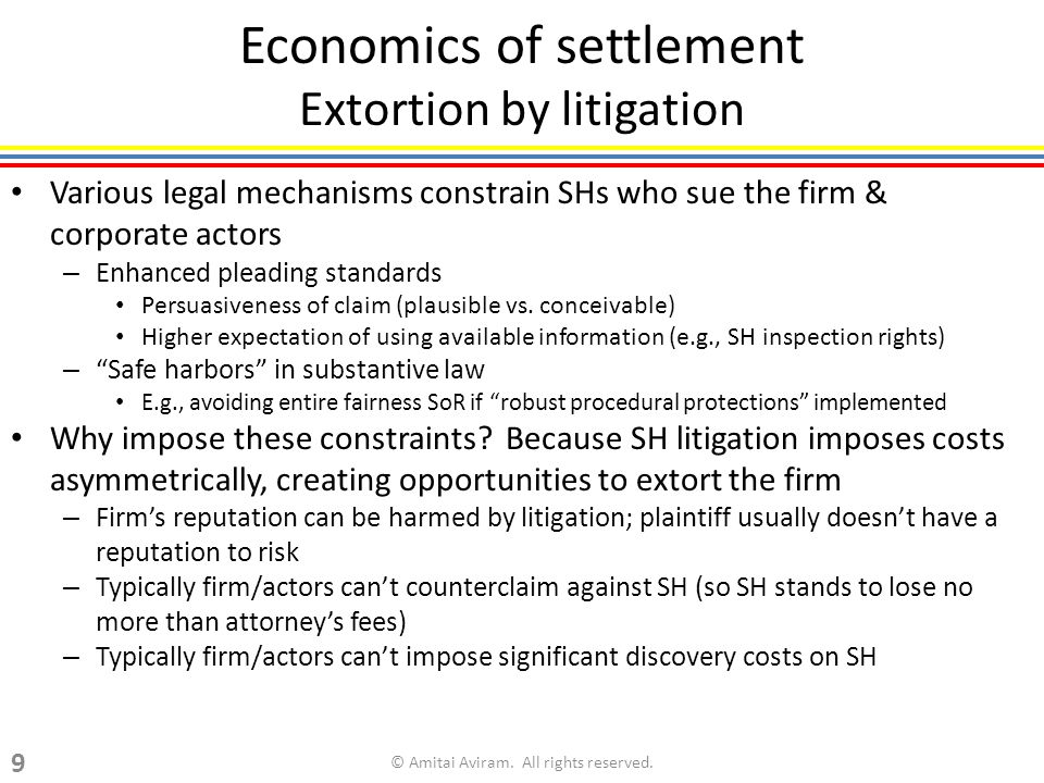Economics of settlement Extortion by litigation Various legal mechanisms constrain SHs who sue the firm & corporate actors – Enhanced pleading standards Persuasiveness of claim (plausible vs.