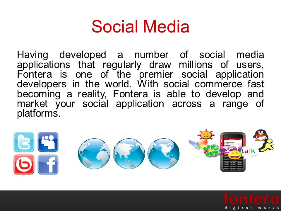 Social Media Having developed a number of social media applications that regularly draw millions of users, Fontera is one of the premier social application developers in the world.