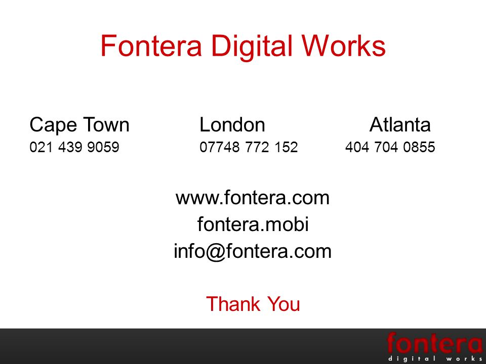 Fontera Digital Works Cape TownLondonAtlanta 021 439 905907748 772 152404 704 0855 www.fontera.com fontera.mobi info@fontera.com Thank You