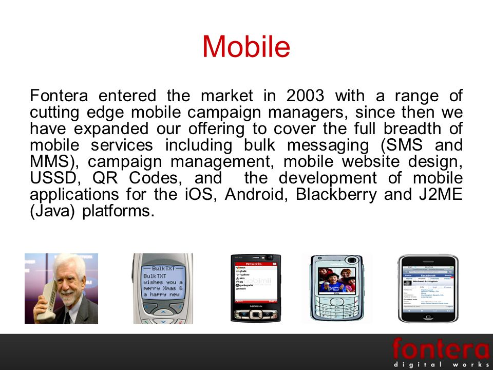 Mobile Fontera entered the market in 2003 with a range of cutting edge mobile campaign managers, since then we have expanded our offering to cover the full breadth of mobile services including bulk messaging (SMS and MMS), campaign management, mobile website design, USSD, QR Codes, and the development of mobile applications for the iOS, Android, Blackberry and J2ME (Java) platforms.