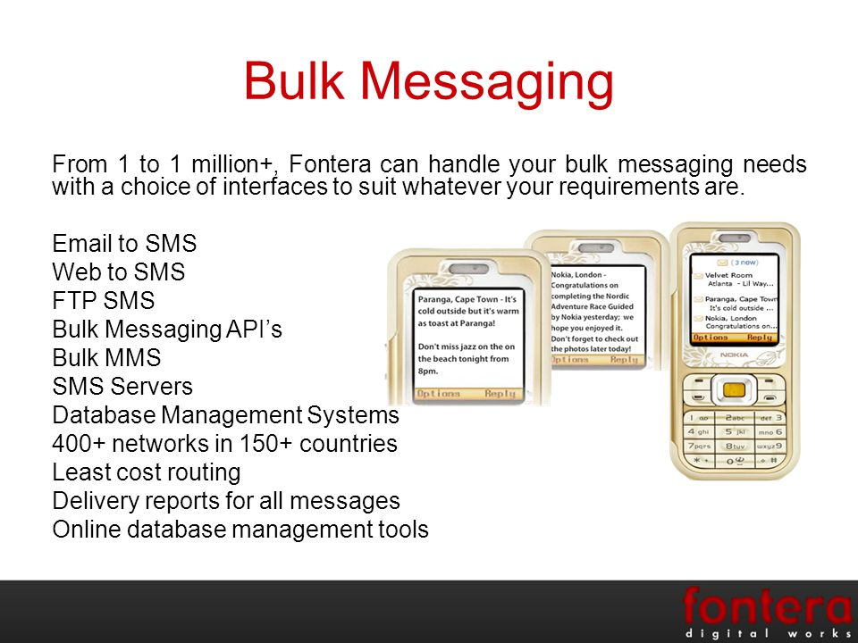 Bulk Messaging From 1 to 1 million+, Fontera can handle your bulk messaging needs with a choice of interfaces to suit whatever your requirements are.