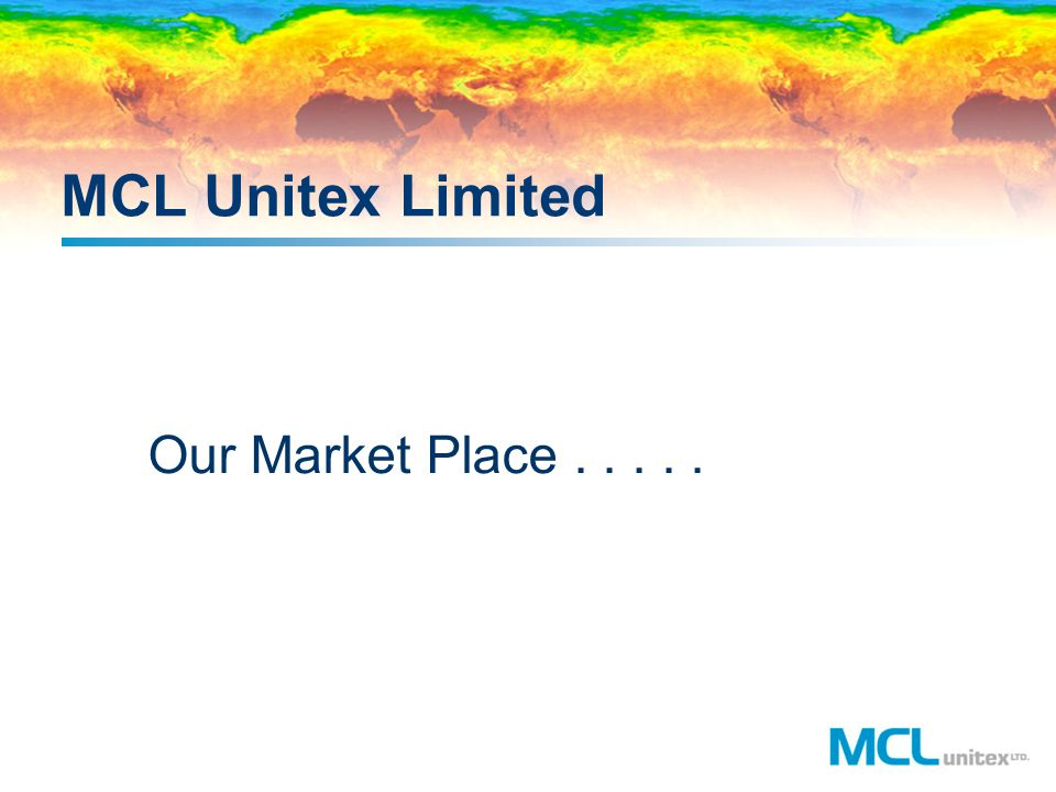 MCL Unitex Limited Our Market Place.....