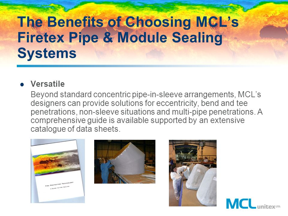 The Benefits of Choosing MCLs Firetex Pipe & Module Sealing Systems Versatile Beyond standard concentric pipe-in-sleeve arrangements, MCLs designers c