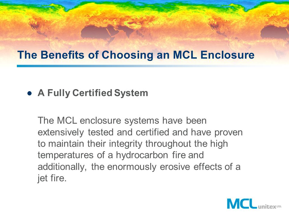 The Benefits of Choosing an MCL Enclosure A Fully Certified System The MCL enclosure systems have been extensively tested and certified and have prove