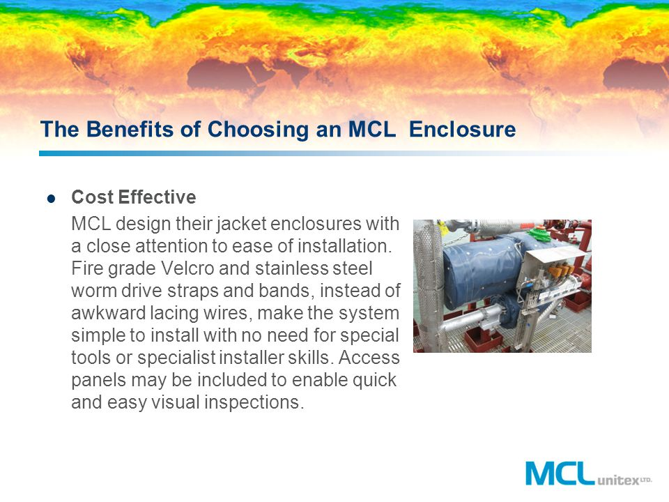 The Benefits of Choosing an MCL Enclosure Cost Effective MCL design their jacket enclosures with a close attention to ease of installation. Fire grade
