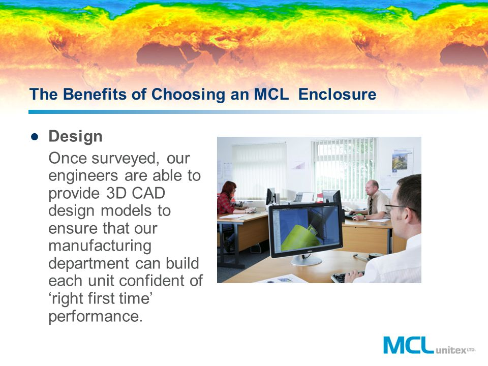 The Benefits of Choosing an MCL Enclosure Design Once surveyed, our engineers are able to provide 3D CAD design models to ensure that our manufacturin