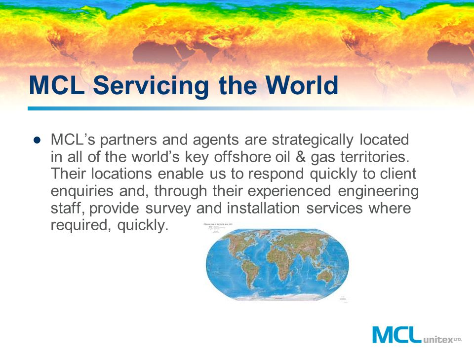 MCL Servicing the World MCLs partners and agents are strategically located in all of the worlds key offshore oil & gas territories. Their locations en