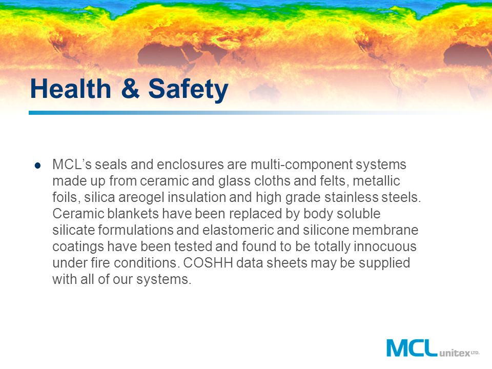 Health & Safety MCLs seals and enclosures are multi-component systems made up from ceramic and glass cloths and felts, metallic foils, silica areogel