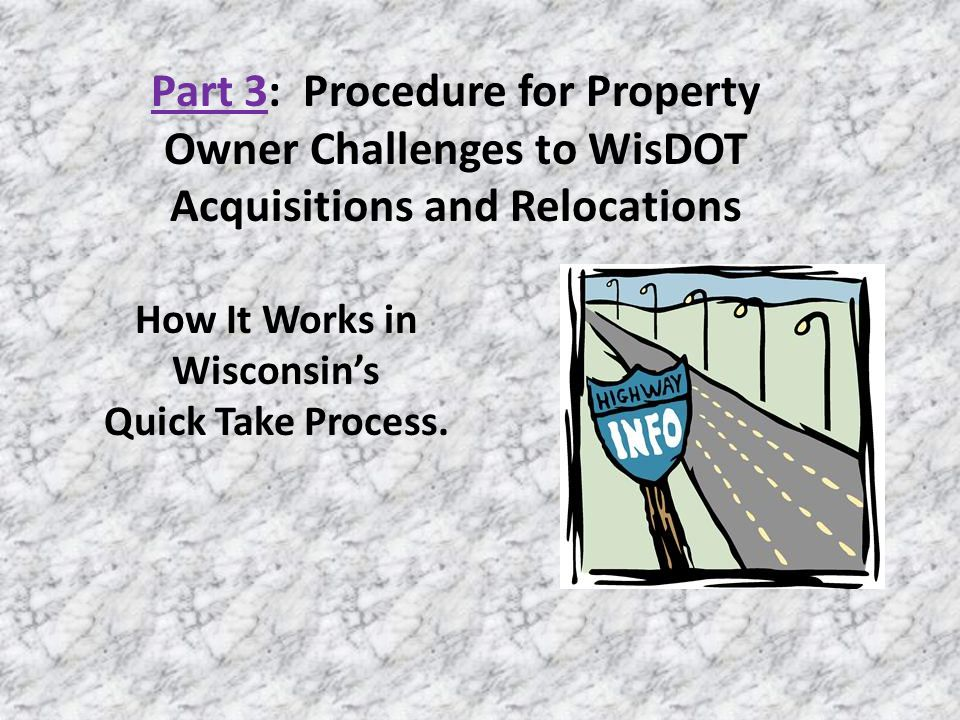 Part 3: Procedure for Property Owner Challenges to WisDOT Acquisitions and Relocations How It Works in Wisconsins Quick Take Process.