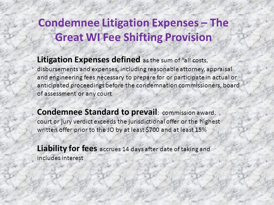 Condemnee Litigation Expenses – The Great WI Fee Shifting Provision Litigation Expenses defined as the sum of all costs, disbursements and expenses, including reasonable attorney, appraisal and engineering fees necessary to prepare for or participate in actual or anticipated proceedings before the condemnation commissioners, board of assessment or any court Condemnee Standard to prevail : commission award, court or jury verdict exceeds the jurisdictional offer or the highest written offer prior to the JO by at least $700 and at least 15% Liability for fees accrues 14 days after date of taking and includes interest