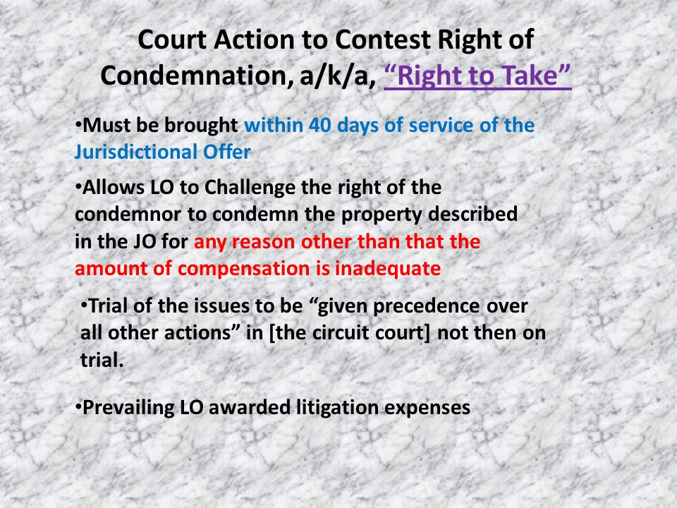Court Action to Contest Right of Condemnation, a/k/a, Right to Take Must be brought within 40 days of service of the Jurisdictional Offer Allows LO to Challenge the right of the condemnor to condemn the property described in the JO for any reason other than that the amount of compensation is inadequate Trial of the issues to be given precedence over all other actions in [the circuit court] not then on trial.