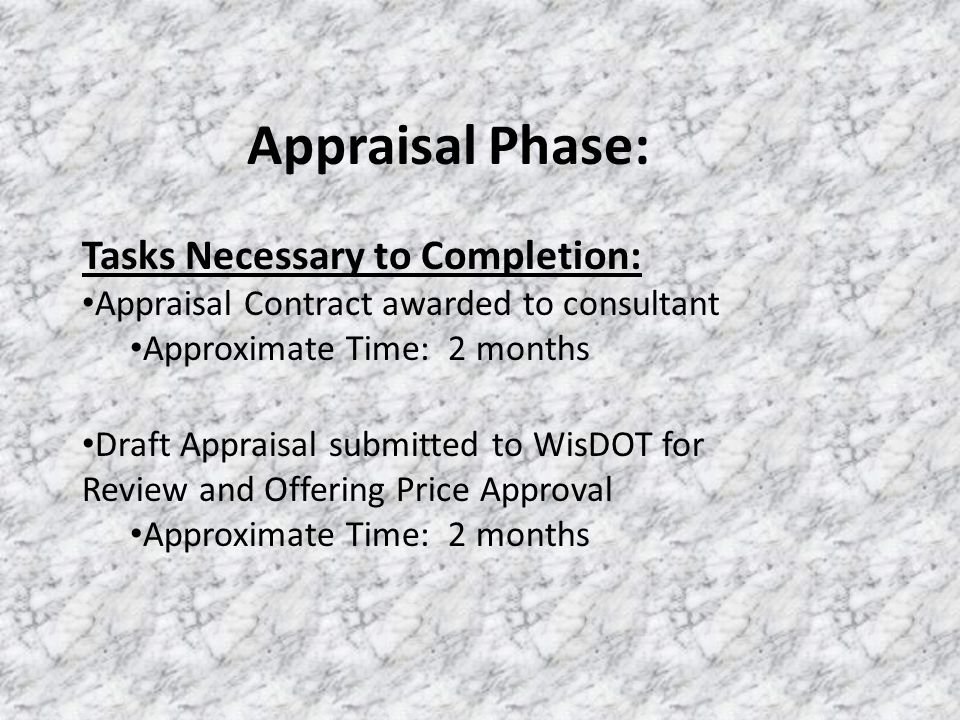 Tasks Necessary to Completion: Appraisal Contract awarded to consultant Approximate Time: 2 months Appraisal Phase: Draft Appraisal submitted to WisDOT for Review and Offering Price Approval Approximate Time: 2 months