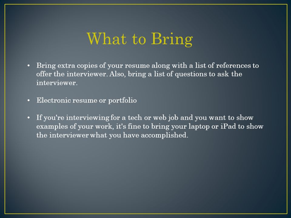 Bring extra copies of your resume along with a list of references to offer the interviewer.