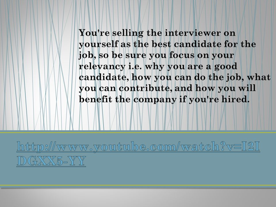 You re selling the interviewer on yourself as the best candidate for the job, so be sure you focus on your relevancy i.e.