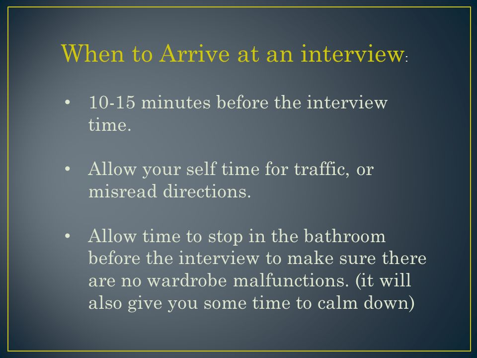 When to Arrive at an interview : 10-15 minutes before the interview time.